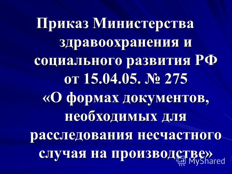 Приказ Министерства здравоохранения и социального развития РФ от 15.04.05. 275 «О формах документов, необходимых для расследования несчастного случая на производстве»