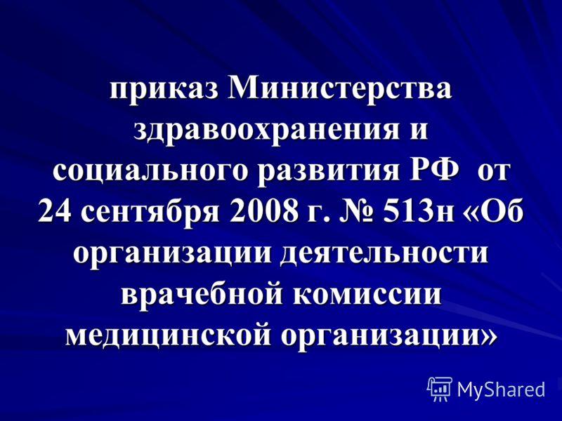 приказ Министерства здравоохранения и социального развития РФ от 24 сентября 2008 г. 513н «Об организации деятельности врачебной комиссии медицинской организации»