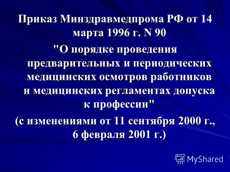 Приказ Минздравмедпрома РФ от 14 марта 1996 г. N 90 О порядке проведения предварительных и периодических медицинских осмотров работников и медицинских регламентах допуска к профессии (с изменениями от 11 сентября 2000 г., 6 февраля 2001 г.)