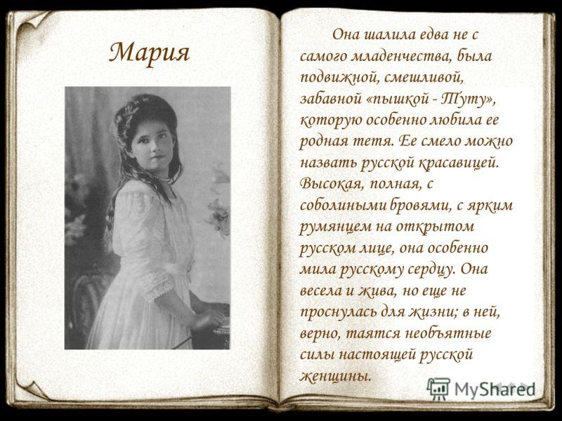 Мария Она шалила едва не с самого младенчества, была подвижной, смешливой, забавной «пышкой - Туту», которую особенно любила ее родная тетя. Ее смело можно назвать русской красавицей. Высокая, полная, с соболиными бровями, с ярким румянцем на открыто