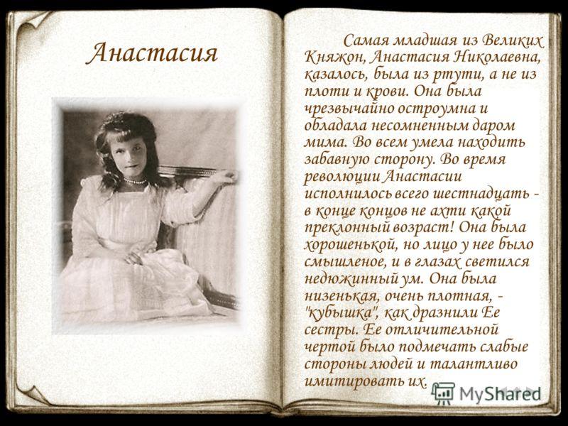 Анастасия Самая младшая из Великих Княжон, Анастасия Николаевна, казалось, была из ртути, а не из плоти и крови. Она была чрезвычайно остроумна и обладала несомненным даром мима. Во всем умела находить забавную сторону. Во время революции Анастасии и