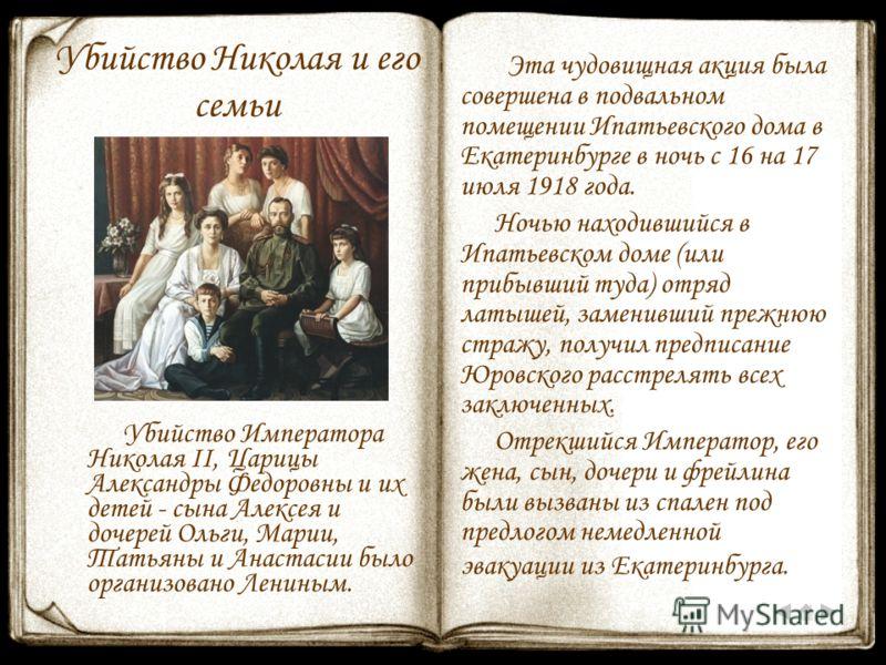 Убийство Николая и его семьи Убийство Императора Николая II, Царицы Александры Федоровны и их детей - сына Алексея и дочерей Ольги, Марии, Татьяны и Анастасии было организовано Лениным. Эта чудовищная акция была совершена в подвальном помещении Ипать