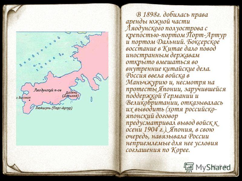 В 1898г. добилась права аренды южной части Ляодунского полуострова с крепостью-портом Порт-Артур и портом Дальний. Боксерское восстание в Китае дало повод иностранным державам открыто вмешаться во внутренние китайские дела. Россия ввела войска в Мань