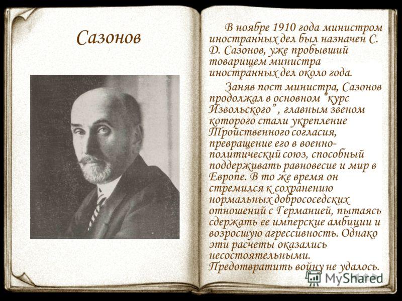 Сазонов В ноябре 1910 года министром иностранных дел был назначен С. Д. Сазонов, уже пробывший товарищем министра иностранных дел около года. Заняв пост министра, Сазонов продолжал в основном курс Извольского, главным звеном которого стали укрепление