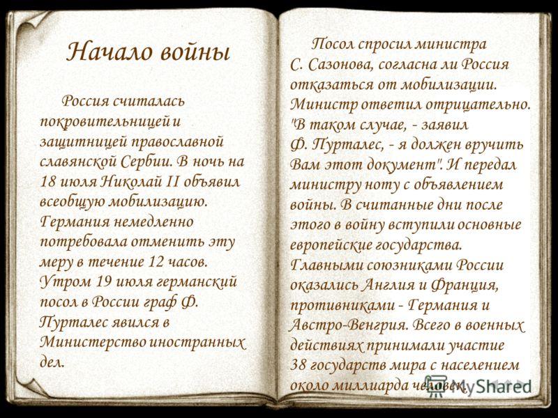 Начало войны Россия считалась покровительницей и защитницей православной славянской Сербии. В ночь на 18 июля Николай II объявил всеобщую мобилизацию. Германия немедленно потребовала отменить эту меру в течение 12 часов. Утром 19 июля германский посо