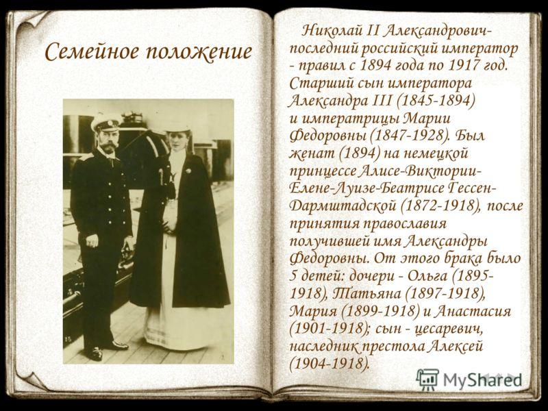 Семейное положение Николай II Александрович- последний российский император - правил с 1894 года по 1917 год. Старший сын императора Александра III (1845-1894) и императрицы Марии Федоровны (1847-1928). Был женат (1894) на немецкой принцессе Алисе-Ви