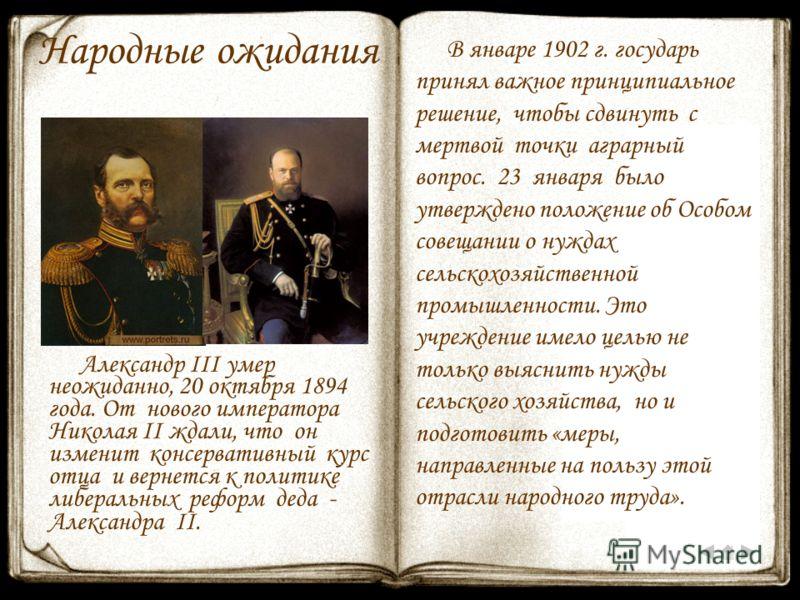 Народные ожидания Александр III умер неожиданно, 20 октября 1894 года. От нового императора Николая II ждали, что он изменит консервативный курс отца и вернется к политике либеральных реформ деда - Александра II. В январе 1902 г. государь принял важн