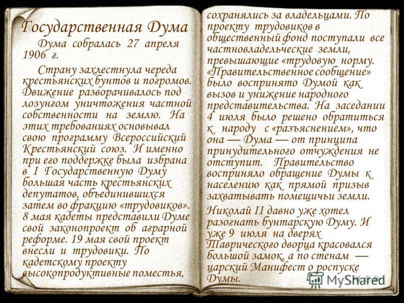 Государственная Дума Дума собралась 27 апреля 1906 г. Страну захлестнула череда крестьянских бунтов и погромов. Движение разворачивалось под лозунгом уничтожения частной собственности на землю. На этих требованиях основывал свою программу Всероссийск