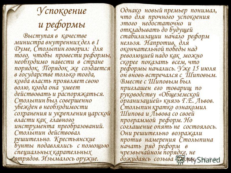 Успокоение и реформы Выступая в качестве министра внутренних дел в I Думе, Столыпин говорил: для того, чтобы провести реформы, необходимо навести в стране порядок. Порядок же создается в государстве только тогда, когда власть проявляет свою волю, ког