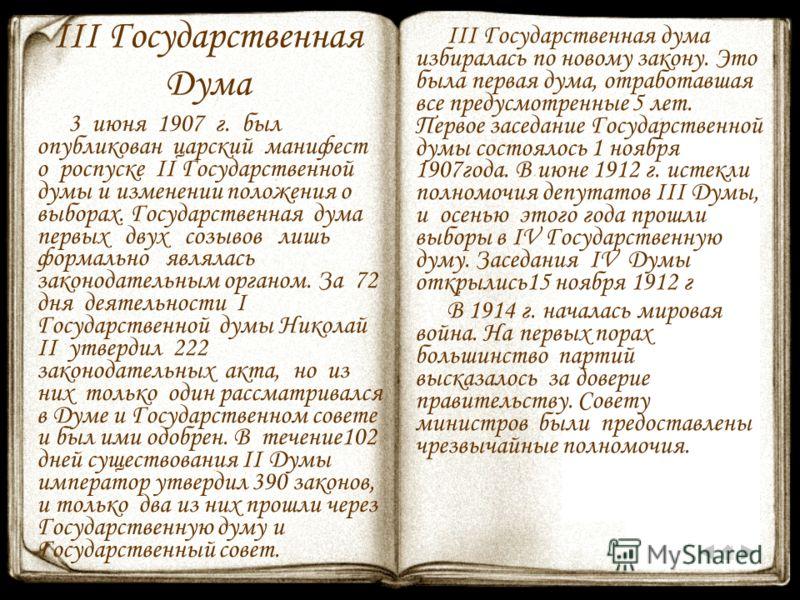 III Государственная Дума 3 июня 1907 г. был опубликован царский манифест о роспуске II Государственной думы и изменении положения о выборах. Государственная дума первых двух созывов лишь формально являлась законодательным органом. За 72 дня деятельно