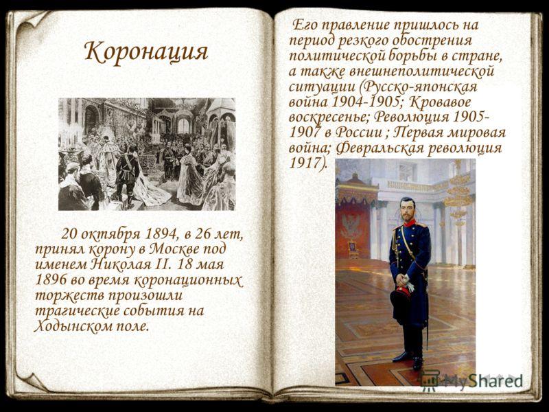 Коронация 20 октября 1894, в 26 лет, принял корону в Москве под именем Николая II. 18 мая 1896 во время коронационных торжеств произошли трагические события на Ходынском поле. Его правление пришлось на период резкого обострения политической борьбы в
