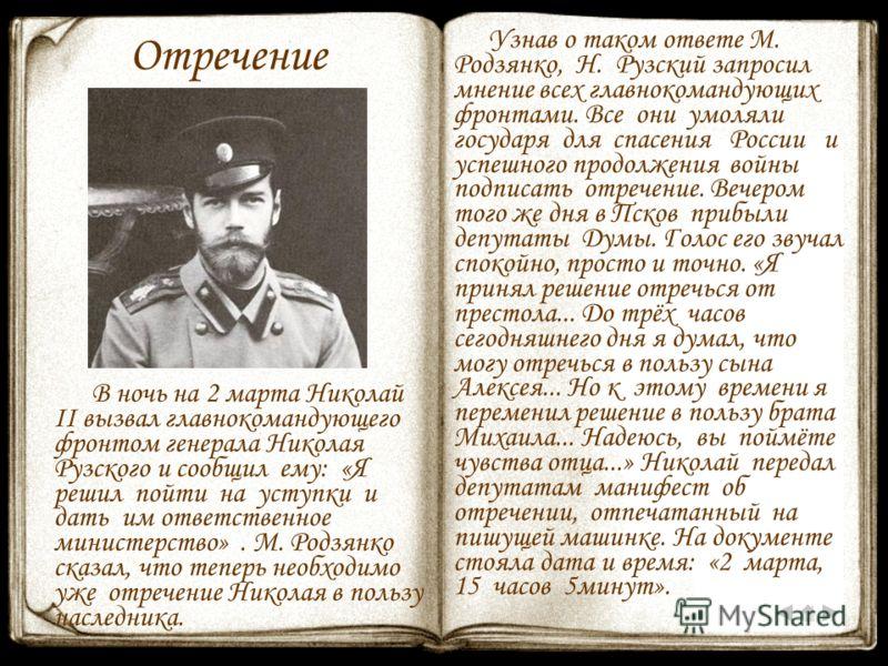 Отречение В ночь на 2 марта Николай II вызвал главнокомандующего фронтом генерала Николая Рузского и сообщил ему: «Я решил пойти на уступки и дать им ответственное министерство». М. Родзянко сказал, что теперь необходимо уже отречение Николая в польз