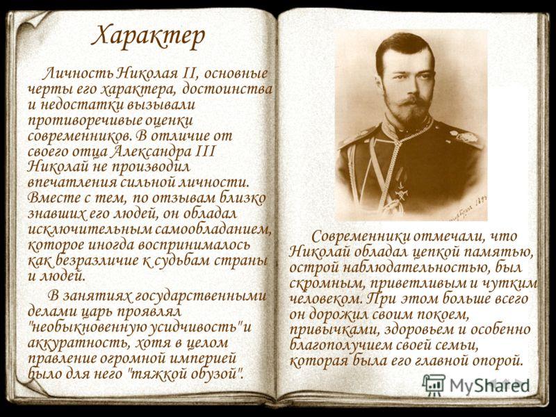Характер Личность Николая II, основные черты его характера, достоинства и недостатки вызывали противоречивые оценки современников. В отличие от своего отца Александра III Николай не производил впечатления сильной личности. Вместе с тем, по отзывам бл