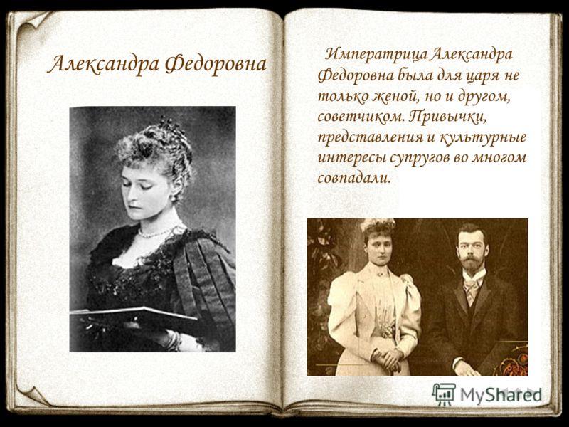 Александра Федоровна Императрица Александра Федоровна была для царя не только женой, но и другом, советчиком. Привычки, представления и культурные интересы супругов во многом совпадали.