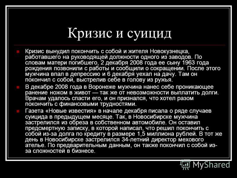 Кризис и суицид Кризис вынудил покончить с собой и жителя Новокузнецка, работавшего на руководящей должности одного из заводов. По словам матери погибшего, 2 декабря 2008 года ее сыну 1963 года рождения позвонили с работы и сообщили о сокращении. Пос