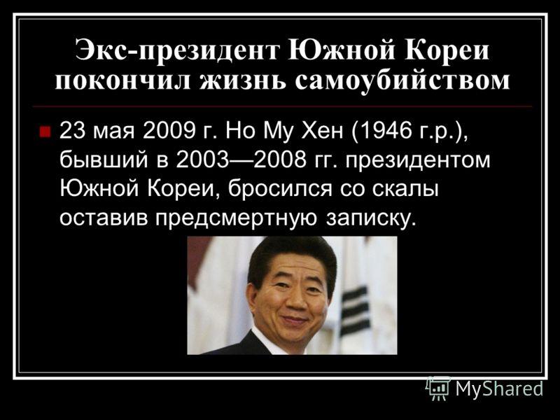 Экс-президент Южной Кореи покончил жизнь самоубийством 23 мая 2009 г. Но Му Хен (1946 г.р.), бывший в 20032008 гг. президентом Южной Кореи, бросился со скалы оставив предсмертную записку.