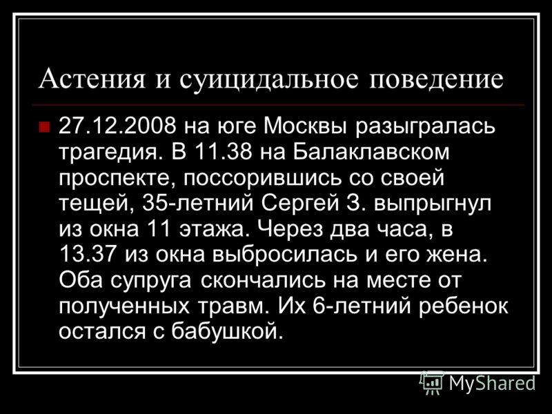 Астения и суицидальное поведение 27.12.2008 на юге Москвы разыгралась трагедия. В 11.38 на Балаклавском проспекте, поссорившись со своей тещей, 35-летний Сергей З. выпрыгнул из окна 11 этажа. Через два часа, в 13.37 из окна выбросилась и его жена. Об