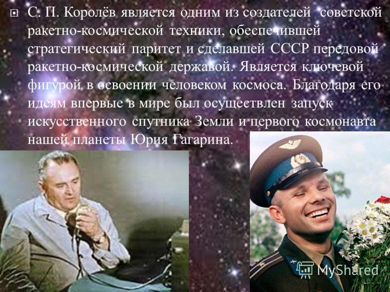 С. П. Королёв является одним из создателей советской ракетно - космической техники, обеспечившей стратегический паритет и сделавшей СССР передовой ракетно - космической державой. Является ключевой фигурой в освоении человеком космоса. Благодаря его и