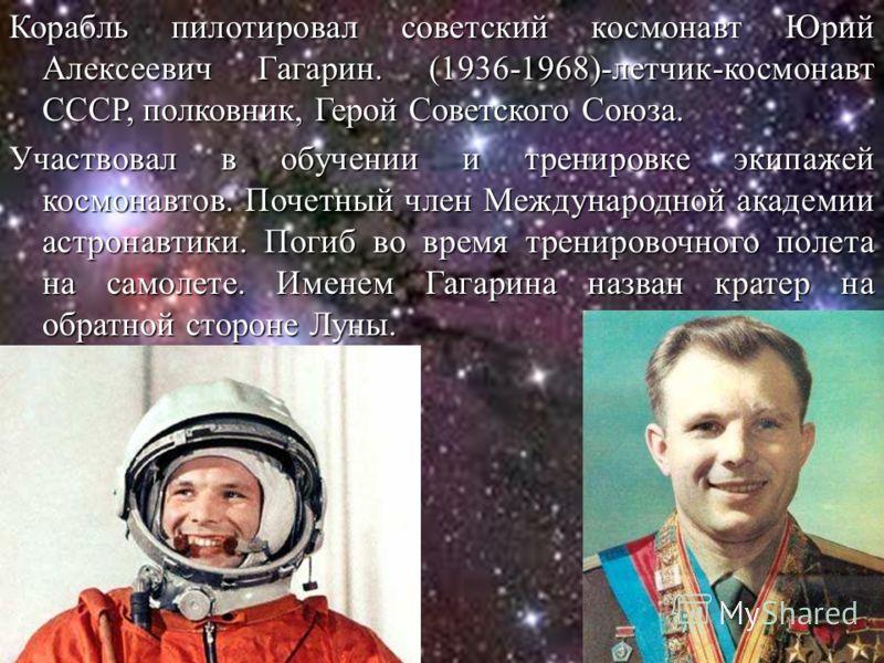 Корабль пилотировал советский космонавт Юрий Алексеевич Гагарин. (1936-1968)-летчик-космонавт СССР, полковник, Герой Советского Союза. Участвовал в обучении и тренировке экипажей космонавтов. Почетный член Международной академии астронавтики. Погиб в
