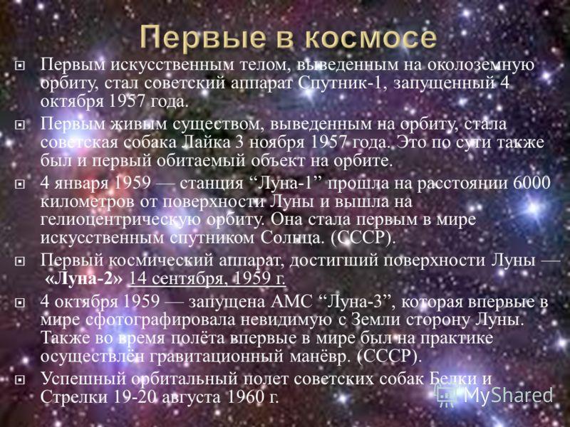 Первым искусственным телом, выведенным на околоземную орбиту, стал советский аппарат Спутник -1, запущенный 4 октября 1957 года. Первым живым существом, выведенным на орбиту, стала советская собака Лайка 3 ноября 1957 года. Это по сути также был и пе
