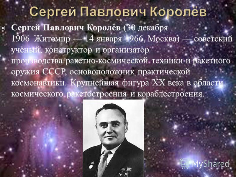 Сергей Павлович Королёв (30 декабря 1906 Житомир 14 января 1966, Москва ) советский учёный, конструктор и организатор производства ракетно - космической техники и ракетного оружия СССР, основоположник практической космонавтики. Крупнейшая фигура XX в