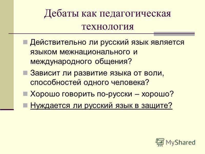 Дебаты как педагогическая технология Действительно ли русский язык является языком межнационального и международного общения? Зависит ли развитие языка от воли, способностей одного человека? Хорошо говорить по-русски – хорошо? Нуждается ли русский яз