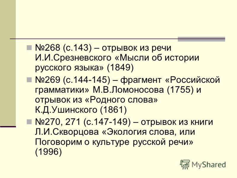268 (с.143) – отрывок из речи И.И.Срезневского «Мысли об истории русского языка» (1849) 269 (с.144-145) – фрагмент «Российской грамматики» М.В.Ломоносова (1755) и отрывок из «Родного слова» К.Д.Ушинского (1861) 270, 271 (с.147-149) – отрывок из книги