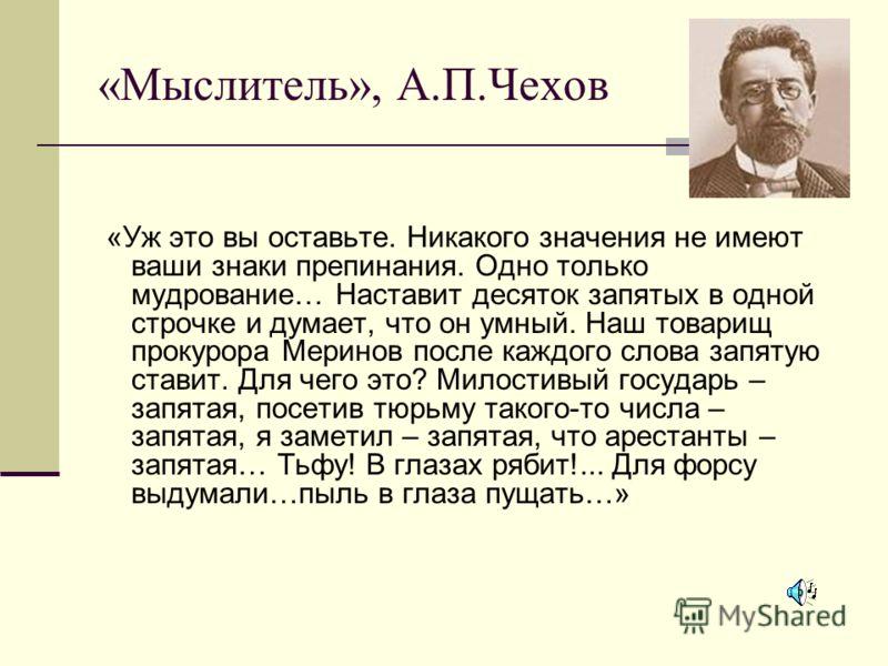 «Мыслитель», А.П.Чехов «Уж это вы оставьте. Никакого значения не имеют ваши знаки препинания. Одно только мудрование… Наставит десяток запятых в одной строчке и думает, что он умный. Наш товарищ прокурора Меринов после каждого слова запятую ставит. Д
