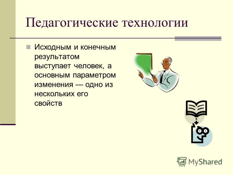 Педагогические технологии Исходным и конечным результатом выступает человек, а основным параметром изменения одно из нескольких его свойств