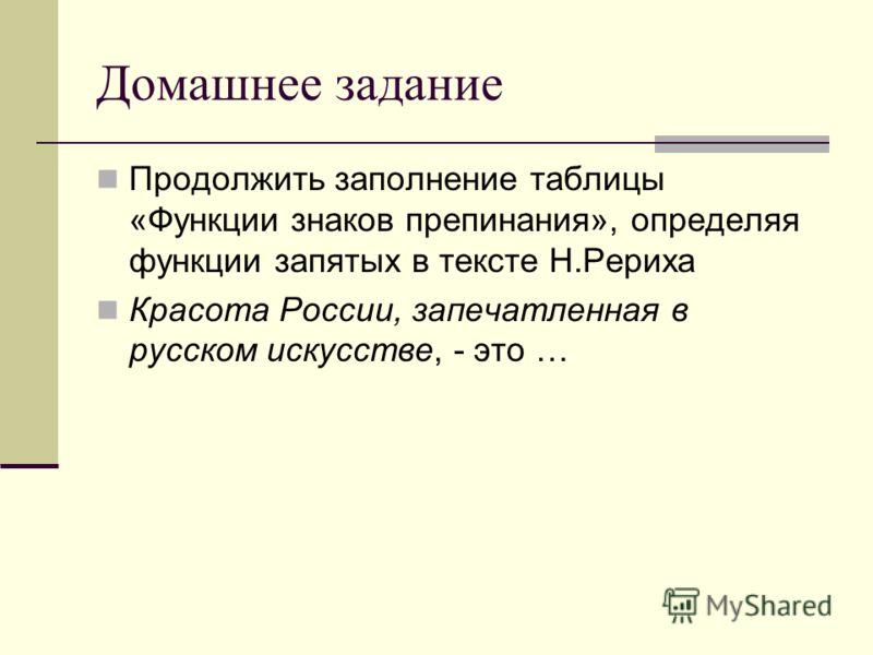 Домашнее задание Продолжить заполнение таблицы «Функции знаков препинания», определяя функции запятых в тексте Н.Рериха Красота России, запечатленная в русском искусстве, - это …
