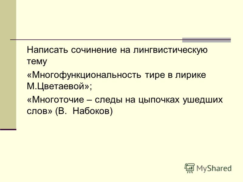 Написать сочинение на лингвистическую тему «Многофункциональность тире в лирике М.Цветаевой»; «Многоточие – следы на цыпочках ушедших слов» (В. Набоков)