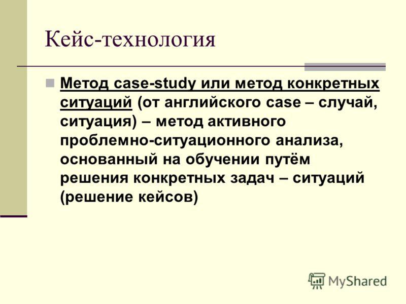 Кейс-технология Метод case-study или метод конкретных ситуаций (от английского case – случай, ситуация) – метод активного проблемно-ситуационного анализа, основанный на обучении путём решения конкретных задач – ситуаций (решение кейсов)