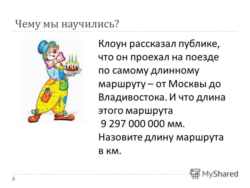 Чему мы научились ? Клоун рассказал публике, что он проехал на поезде по самому длинному маршруту – от Москвы до Владивостока. И что длина этого маршрута 9 297 000 000 мм. Назовите длину маршрута в км.