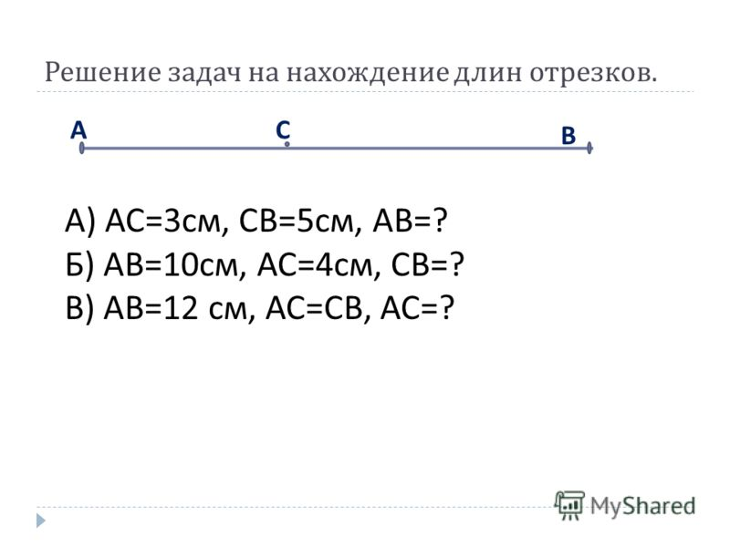 Решение задач на нахождение длин отрезков. АС В А ) АС =3 см, СВ =5 см, АВ =? Б ) АВ =10 см, АС =4 см, СВ =? В ) АВ =12 см, АС = СВ, АС =?