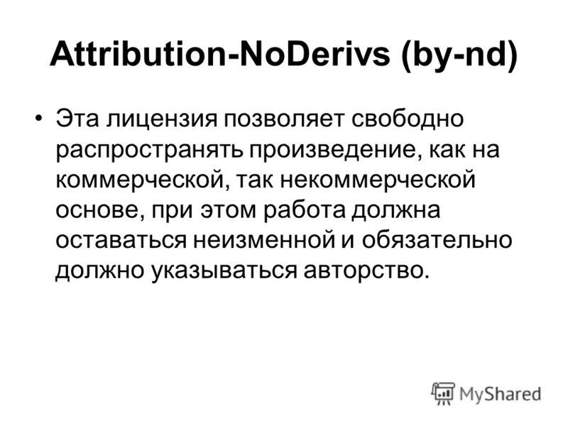 Attribution-NoDerivs (by-nd) Эта лицензия позволяет свободно распространять произведение, как на коммерческой, так некоммерческой основе, при этом работа должна оставаться неизменной и обязательно должно указываться авторство.