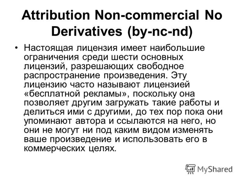 Attribution Non-commercial No Derivatives (by-nc-nd) Настоящая лицензия имеет наибольшие ограничения среди шести основных лицензий, разрешающих свободное распространение произведения. Эту лицензию часто называют лицензией «бесплатной рекламы», поскол