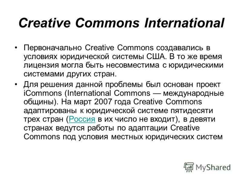 Creative Commons International Первоначально Creative Commons создавались в условиях юридической системы США. В то же время лицензия могла быть несовместима с юридическими системами других стран. Для решения данной проблемы был основан проект iCommon