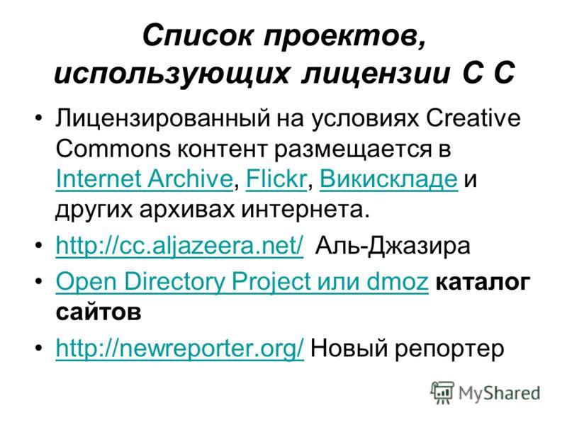 Список проектов, использующих лицензии C C Лицензированный на условиях Creative Commons контент размещается в Internet Archive, Flickr, Викискладе и других архивах интернета. Internet ArchiveFlickrВикискладе http://cc.aljazeera.net/ Аль-Джазираhttp:/