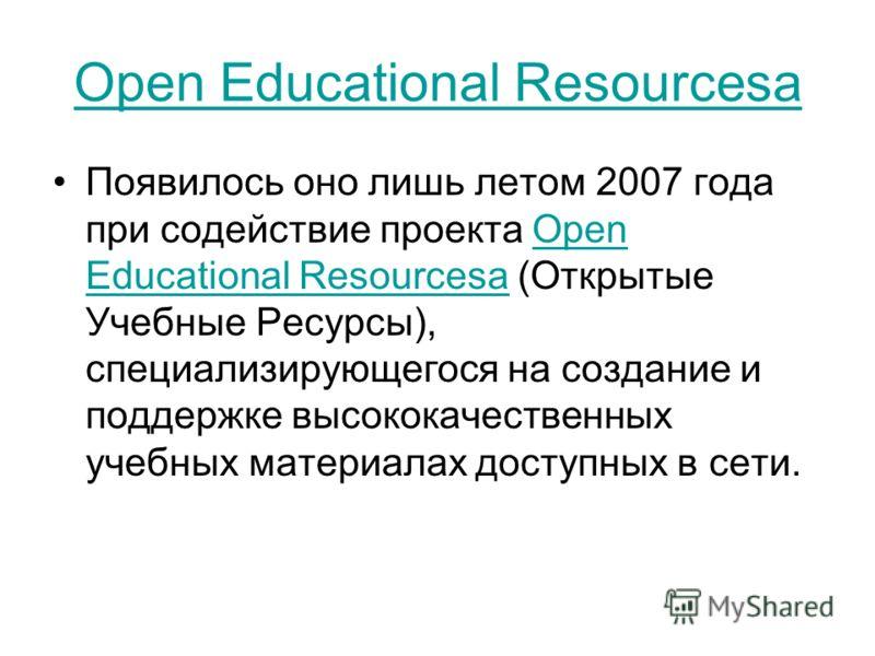 Open Educational Resourcesa Появилось оно лишь летом 2007 года при содействие проекта Open Educational Resourcesa (Открытые Учебные Ресурсы), специализирующегося на создание и поддержке высококачественных учебных материалах доступных в сети.Open Educ