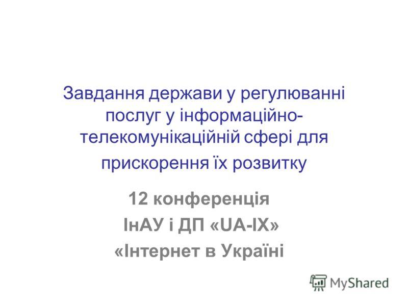 Завдання держави у регулюванні послуг у інформаційно- телекомунікаційній сфері для прискорення їх розвитку 12 конференція ІнАУ і ДП «UA-IX» «Інтернет в Україні