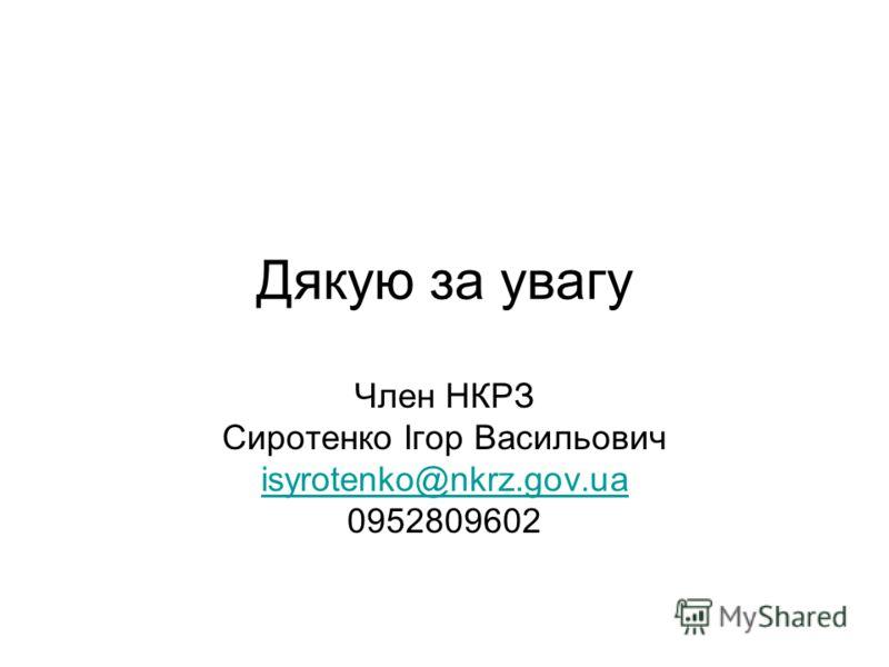 Дякую за увагу Член НКРЗ Сиротенко Ігор Васильович isyrotenko@nkrz.gov.ua 0952809602