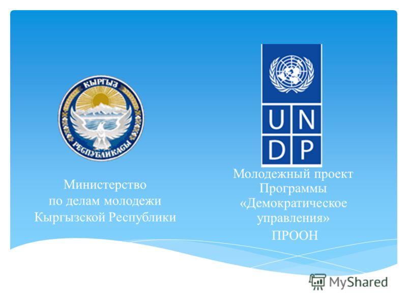 Министерство по делам молодежи Кыргызской Республики Молодежный проект Программы «Демократическое управления» ПРООН