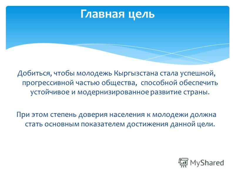 Добиться, чтобы молодежь Кыргызстана стала успешной, прогрессивной частью общества, способной обеспечить устойчивое и модернизированное развитие страны. При этом степень доверия населения к молодежи должна стать основным показателем достижения данной