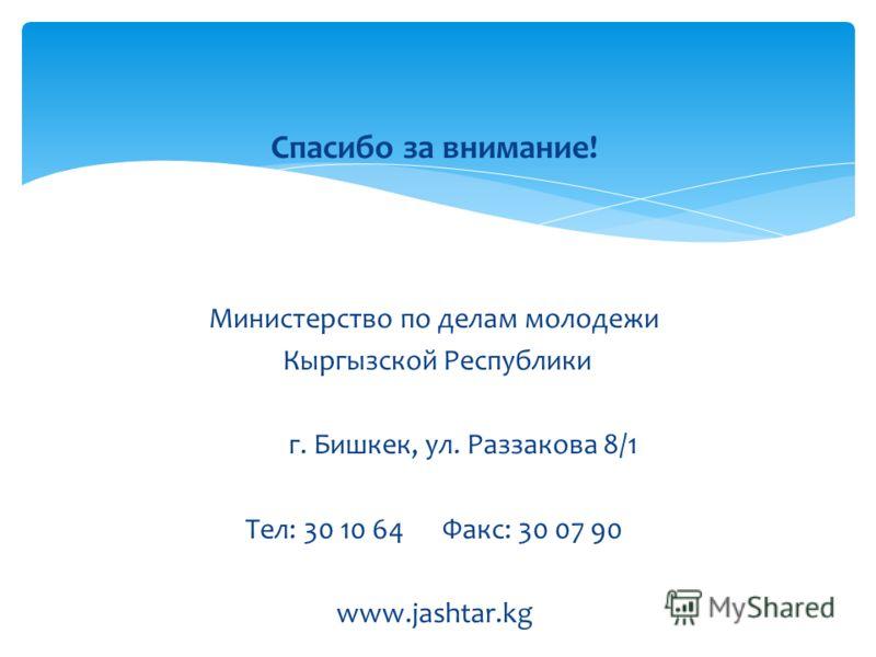 Спасибо за внимание! Министерство по делам молодежи Кыргызской Республики г. Бишкек, ул. Раззакова 8/1 Тел: 30 10 64 Факс: 30 07 90 www.jashtar.kg
