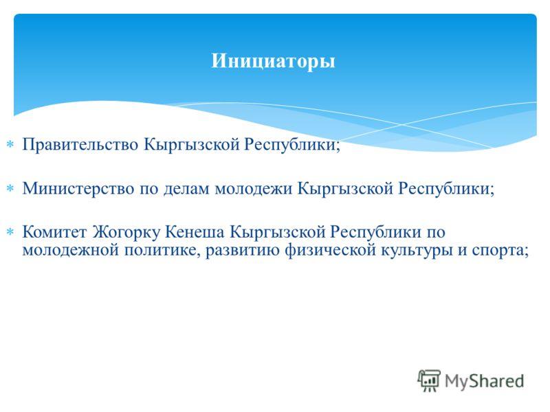 Правительство Кыргызской Республики; Министерство по делам молодежи Кыргызской Республики; Комитет Жогорку Кенеша Кыргызской Республики по молодежной политике, развитию физической культуры и спорта; Инициаторы