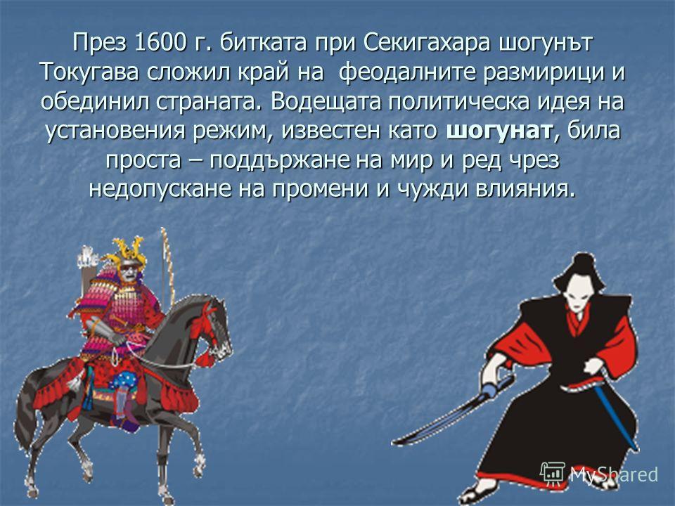 През 1600 г. битката при Секигахара шогунът Токугава сложил край на феодалните размирици и обединил страната. Водещата политическа идея на установения режим, известен като шогунат, била проста – поддържане на мир и ред чрез недопускане на промени и ч
