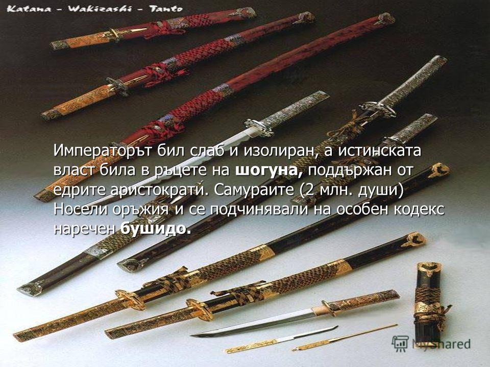 Императорът бил слаб и изолиран, а истинската власт била в ръцете на шогуна, поддържан от едрите аристократи. Самураите (2 млн. души) Носели оръжия и се подчинявали на особен кодекс наречен бушидо.