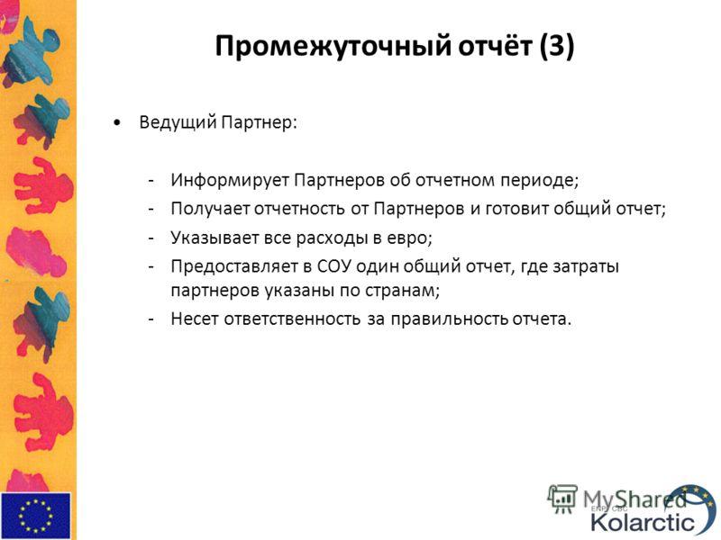 Промежуточный отчёт (3) Ведущий Партнер: -Информирует Партнеров об отчетном периоде; -Получает отчетность от Партнеров и готовит общий отчет; -Указывает все расходы в евро; -Предоставляет в СОУ один общий отчет, где затраты партнеров указаны по стран