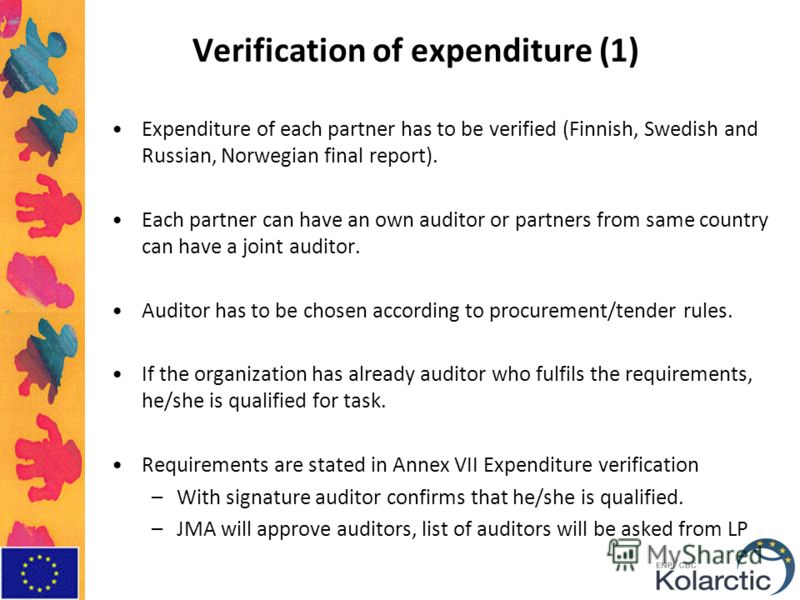 Verification of expenditure (1) Expenditure of each partner has to be verified (Finnish, Swedish and Russian, Norwegian final report). Each partner can have an own auditor or partners from same country can have a joint auditor. Auditor has to be chos