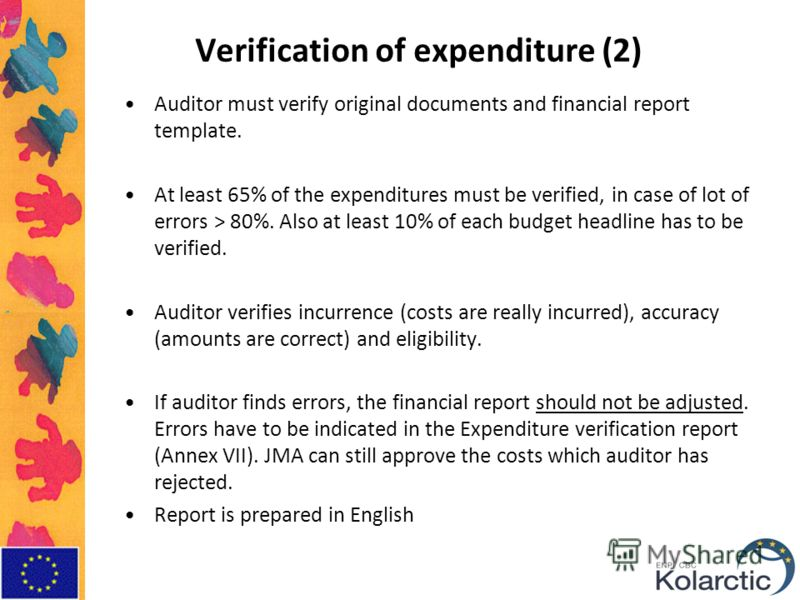 Verification of expenditure (2) Auditor must verify original documents and financial report template. At least 65% of the expenditures must be verified, in case of lot of errors > 80%. Also at least 10% of each budget headline has to be verified. Aud